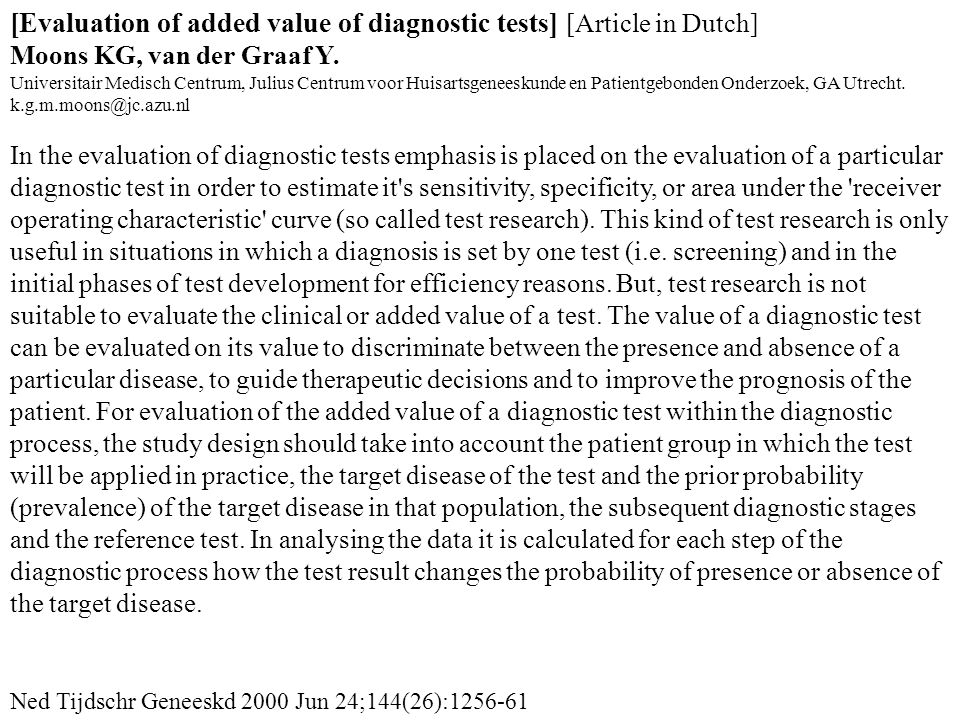[Evaluation of added value of diagnostic tests] [Article in Dutch] Moons KG, van der Graaf Y. Universitair Medisch Centrum, Julius Centrum voor Huisartsgeneeskunde en Patientgebonden Onderzoek, GA Utrecht. k.g.m.moons@jc.azu.nl In the evaluation of diagnostic tests emphasis is placed on the evaluation of a particular diagnostic test in order to estimate it s sensitivity, specificity, or area under the receiver operating characteristic curve (so called test research). This kind of test research is only useful in situations in which a diagnosis is set by one test (i.e. screening) and in the initial phases of test development for efficiency reasons. But, test research is not suitable to evaluate the clinical or added value of a test. The value of a diagnostic test can be evaluated on its value to discriminate between the presence and absence of a particular disease, to guide therapeutic decisions and to improve the prognosis of the patient. For evaluation of the added value of a diagnostic test within the diagnostic process, the study design should take into account the patient group in which the test will be applied in practice, the target disease of the test and the prior probability (prevalence) of the target disease in that population, the subsequent diagnostic stages and the reference test. In analysing the data it is calculated for each step of the diagnostic process how the test result changes the probability of presence or absence of the target disease.